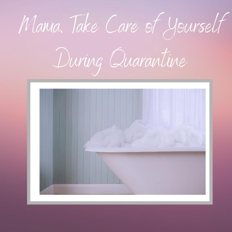 Quarantine Self-Care: You Deserve It, Mama!